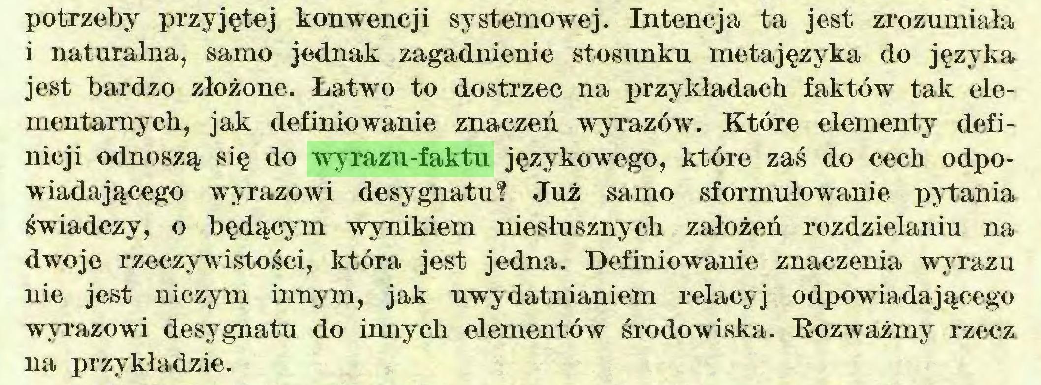 (...) potrzeby przyjętej konwencji systemowej. Intencja ta jest zrozumiała i naturalna, samo jednak zagadnienie stosunku metajęzyka do języka jest bardzo złożone. Łatwo to dostrzec na przykładach faktów tak elementarnych, jak definiowanie znaczeń wyrazów. Które elementy definicji odnoszą się do wyrazu-faktu językowego, które zaś do cech odpowiadającego wyrazowi desygnatu? Już samo sformułowanie pytania świadczy, o będącym wynikiem niesłusznych założeń rozdzielaniu na dwoje rzeczywistości, która jest jedna. Definiowanie znaczenia wyrazu nie jest niczym innym, jak uwydatnianiem relacyj odpowiadającego wyrazowi desygnatu do innych elementów środowiska. Rozważmy rzecz na przykładzie...