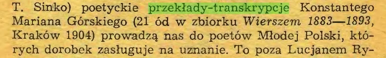 (...) T. Sinko) poetyckie przekłady-transkrypcje Konstantego Mariana Górskiego (21 ód w zbiorku Wierszem 1883—1893, Kraków 1904) prowadzą nas do poetów Młodej Polski, których dorobek zasługuje na uznanie. To poza Lucjanem Ry...