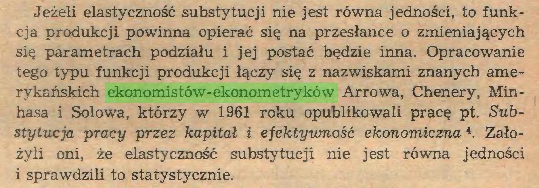 (...) Jeżeli elastyczność substytucji nie jest równa jedności, to funkcja produkcji powinna opierać się na przesłance o zmieniających się parametrach podziału i jej postać będzie inna. Opracowanie tego typu funkcji produkcji łączy się z nazwiskami znanych amerykańskich ekonomistów-ekonometryków Arrowa, Chenery, Minhasa i Solowa, którzy w 1961 roku opublikowali pracę pt. Substytucja pracy przez kapitał i efektywność ekonomiczna 4. Założyli oni, że elastyczność substytucji nie jest równa jedności i sprawdzili to statystycznie...