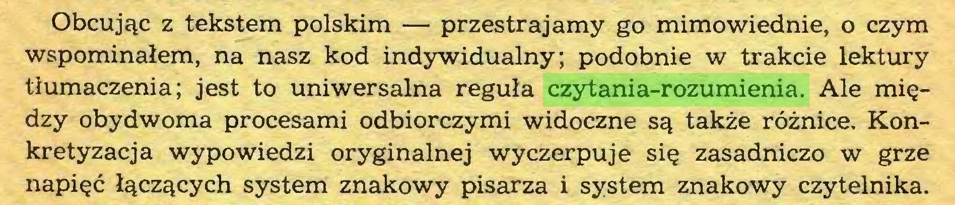 (...) Obcując z tekstem polskim — przestrajamy go mimowiednie, o czym wspominałem, na nasz kod indywidualny; podobnie w trakcie lektury tłumaczenia; jest to uniwersalna reguła czytania-rozumienia. Ale między obydwoma procesami odbiorczymi widoczne są także różnice. Konkretyzacja wypowiedzi oryginalnej wyczerpuje się zasadniczo w grze napięć łączących system znakowy pisarza i system znakowy czytelnika...
