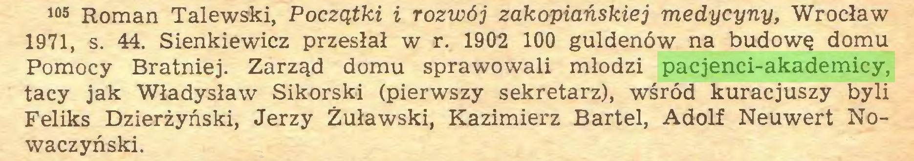 (...) 105 Roman Talewski, Początki i rozwój zakopiańskiej medycyny, Wrocław 1971, s. 44. Sienkiewicz przesłał w r. 1902 100 guldenów na budowę domu Pomocy Bratniej. Zarząd domu sprawowali młodzi pacjenci-akademicy, tacy jak Władysław Sikorski (pierwszy sekretarz), wśród kuracjuszy byli Feliks Dzierżyński, Jerzy Żuławski, Kazimierz Bartel, Adolf Neuwert Nowaczyński...