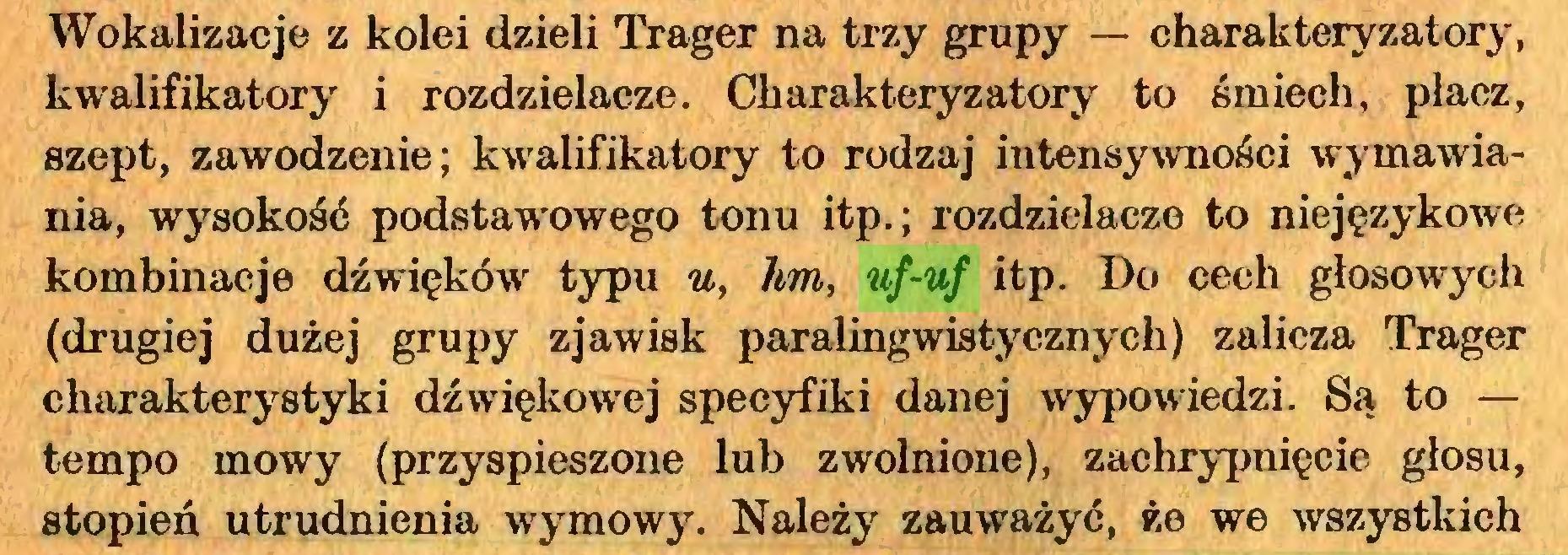 (...) Wokalizacje z kolei dzieli Träger na trzy grupy — charakteryzatory, kwalifikatory i rozdzielacze. Charakteryzatory to śmiech, płacz, szept, zawodzenie; kwalifikatory to rodzaj intensywności wymawiania, wysokość podstawowego tonu itp.; rozdzielacze to niejęzykowe kombinacje dźwięków typu u, hm, uf-uf itp. Do cech głosowych (drugiej dużej grupy zjawisk paralingwistycznych) zalicza Träger charakterystyki dźwiękowej specyfiki danej wypowiedzi. Są to — tempo mowy (przyspieszone lub zwolnione), zachrypnięcie głosu, stopień utrudnienia wymowy. Należy zauważyć, że we wszystkich...