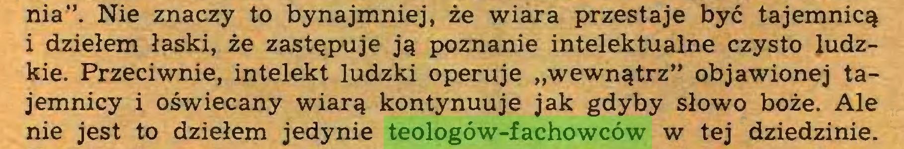 """(...) nia"""". Nie znaczy to bynajmniej, że wiara przestaje być tajemnicą i dziełem łaski, że zastępuje ją poznanie intelektualne czysto ludzkie. Przeciwnie, intelekt ludzki operuje """"wewnątrz"""" objawionej tajemnicy i oświecany wiarą kontynuuje jak gdyby słowo boże. Ale nie jest to dziełem jedynie teologów-fachowców w tej dziedzinie..."""