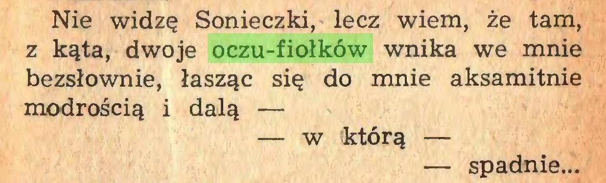 (...) Nie widzę Sonieczki, lecz wiem, że tam, z kąta, dwoje oczu-fiołków wnika we mnie bezsłownie, łasząc się do mnie aksamitnie modrością i dalą — — w którą — — spadnie...