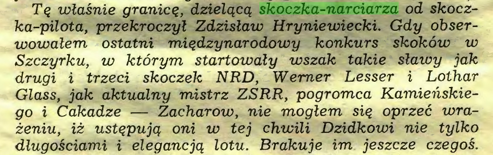 (...) Tq wlasnie granicq, dzielqcq skoczka-narciarza od skoczka-pilota, przekroczyl Zdzislaw Hryniewiecki. Gdy obserwowalem ostatni miqdzynarodowy konkurs skoköw w Szczyrku, w ktörym startowaly wszak takie slawy jak drugi i trzeci skoczek NRD, Werner Lesser i Lothar Glass, jak aktualny mistrz ZSRR, pogromca Kamiehskiego i Cakadze — Zacharow, nie moglem siq oprzec wrazeniu, iz ustqpujq oni w tej chwili Dzidkowi nie tylko dlugosciami i elegancjq lotu. Brakuje im jeszcze czegos...