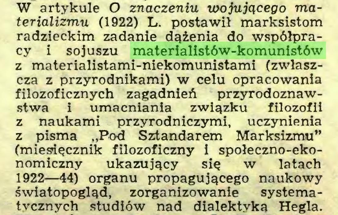 """(...) W artykule O znaczeniu wojującego materializmu (1922) L. postawił marksistom radzieckim zadanie dążenia do współpracy i sojuszu materialistów-komunistów z materialistami-niekomunistami (zwłaszcza z przyrodnikami) w celu opracowania filozoficznych zagadnień przyrodoznawstwa i umacniania związku filozofii z naukami przyrodniczymi, uczynienia z pisma """"Pod Sztandarem Marksizmu"""" (miesięcznik filozoficzny i społeczno-ekonomiczny ukazujący się w latach 1922—44) organu propagującego naukowy światopogląd, zorganizowanie systematycznych studiów nad dialektyka Hegla..."""