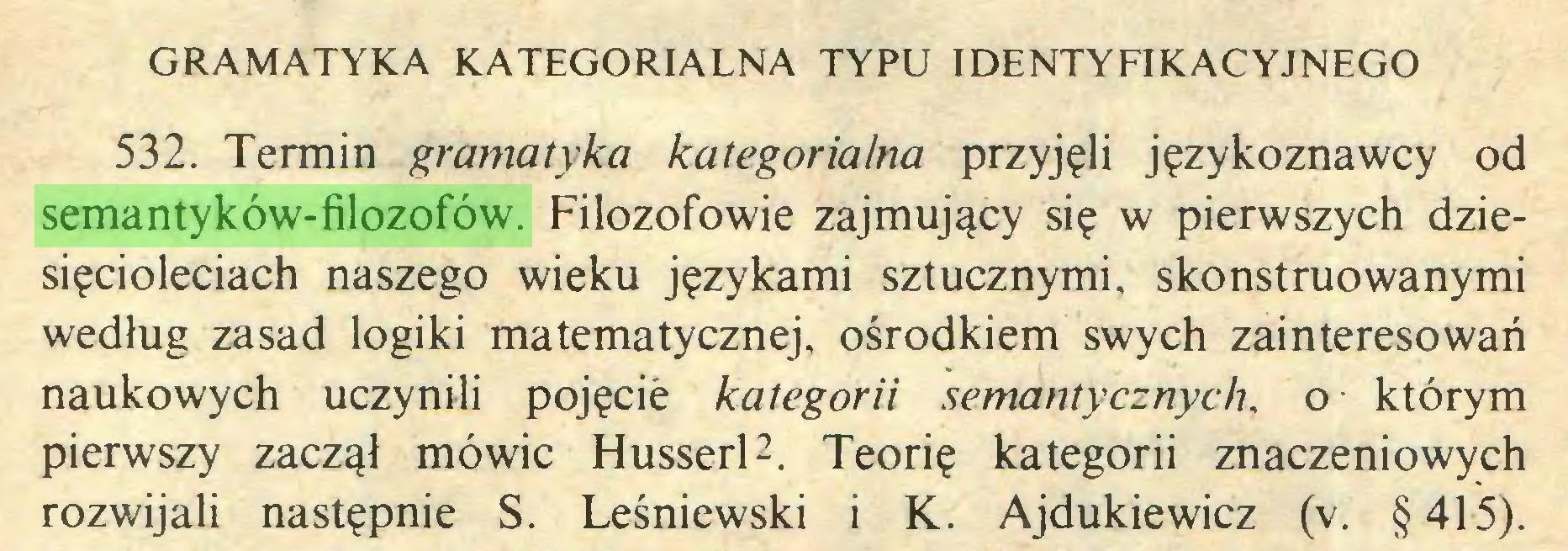 (...) GRAMATYKA KATEGORIALNA TYPU IDENTYFIKACYJNEGO 532. Termin gramatyka kategorialna przyjęli językoznawcy od semantyków-filozofów. Filozofowie zajmujący się w pierwszych dziesięcioleciach naszego wieku językami sztucznymi, skonstruowanymi według zasad logiki matematycznej, ośrodkiem swych zainteresowań naukowych uczynili pojęcie kategorii semantycznych, o którym pierwszy zaczął mówić Husserl2. Teorię kategorii znaczeniowych rozwijali następnie S. Leśniewski i K. Ajdukiewicz (v. §415)...