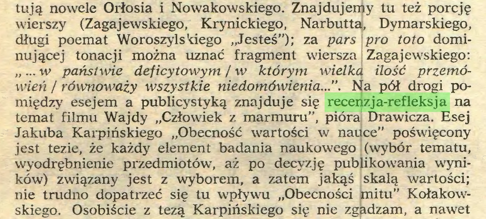 """(...) tują nowele Orłosia i Nowakowskiego. Znajdujemy tu też porcję wierszy (Zagajewskiego, Krynickiego, Narbutta, Dymarskiego, długi poemat Woroszylskiego """"Jesteś""""); za pars pro toto dominującej tonacji można uznać fragment wiersza Zagajewskiego: """"... w państwie deficytowym / w którym wielka ilość przemówień / równoważy wszystkie niedomówienia..."""". Na pół drogi pomiędzy esejem a publicystyką znajduje się recenzja-refleksja na temat filmu Wajdy """"Człowiek z marmuru"""", pióra Drawicza. Esej Jakuba Karpińskiego """"Obecność wartości w nauce"""" poświęcony jest tezie, że każdy element badania naukowego (wybór tematu, wyodrębnienie przedmiotów, aż po decyzję publikowania wyników) związany jest z wyborem, a zatem jakąś skalą wartości; nie trudno dopatrzeć się tu wpływu """"Obecności mitu"""" Kołakowskiego. Osobiście z tezą Karpińskiego się nie zgadzam, a nawet..."""