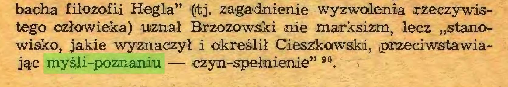 """(...) bacha filozofii Hegla"""" (tj. zagadnienie wyzwolenia rzeczywistego człowieka) uznał Brzozowski nie marksizm, lecz """"stanowisko, jakie wyznaczył i określił Cieszkowski, przeciwstawiając myśli-poznaniu — czyn-spełnienie"""" 96. ;..."""