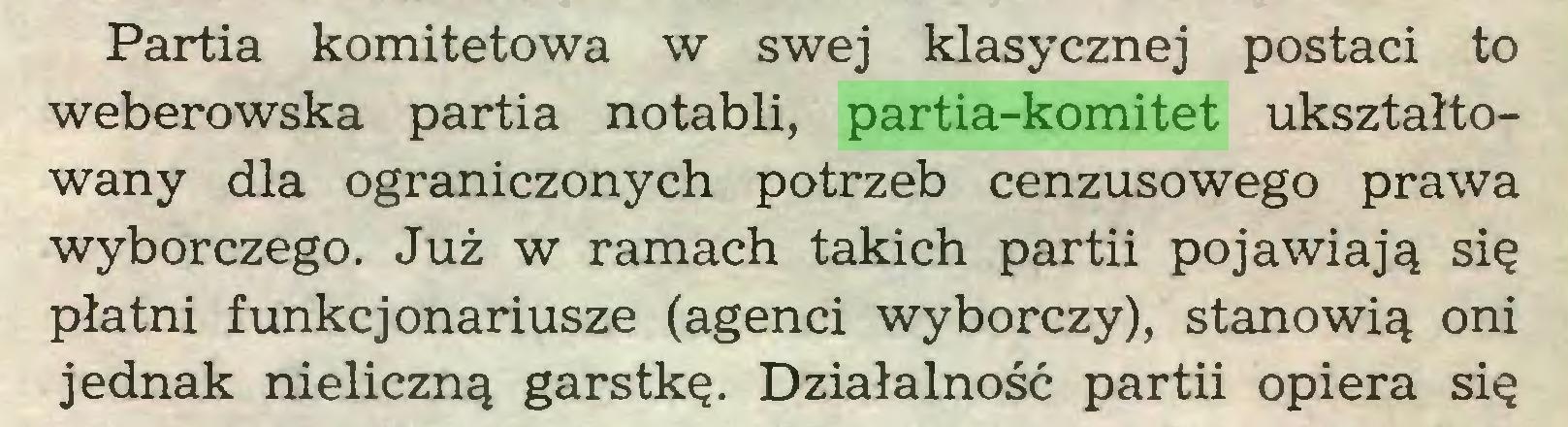(...) Partia komitetowa w swej klasycznej postaci to weberowska partia notabli, partia-komitet ukształtowany dla ograniczonych potrzeb cenzusowego prawa wyborczego. Już w ramach takich partii pojawiają się płatni funkcjonariusze (agenci wyborczy), stanowią oni jednak nieliczną garstkę. Działalność partii opiera się...