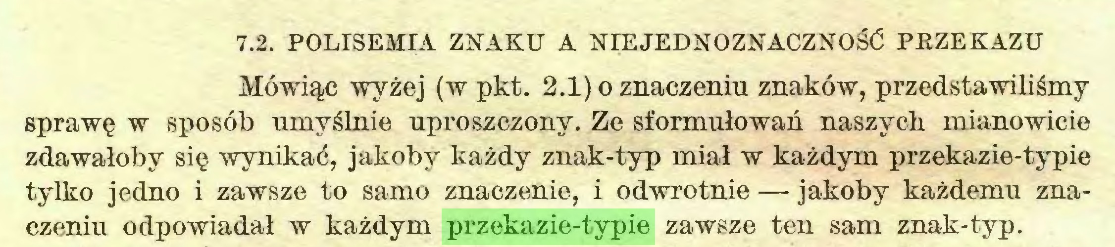 (...) 7.2. POLISEMIA ZNAKU A NIEJEDNOZNACZNOŚĆ PRZEKAZU Mówiąc wyżej (w pkt. 2.1) o znaczeniu znaków, przedstawiliśmy sprawę w sposób umyślnie uproszczony. Ze sformułowań naszych mianowicie zdawałoby się wynikać, jakoby każdy znak-typ miał w każdym przekazie-typie tylko jedno i zawsze to samo znaczenie, i odwrotnie — jakoby każdemu znaczeniu odpowiadał w każdym przekazie-typie zawsze ten sam znak-typ...