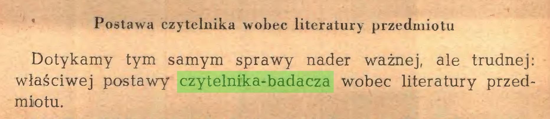 (...) Postawa czytelnika wobec literatury przedmiotu Dotykamy tym samym sprawy nader ważnej, ale trudnej: właściwej postawy czytelnika-badacza wobec literatury przedmiotu...