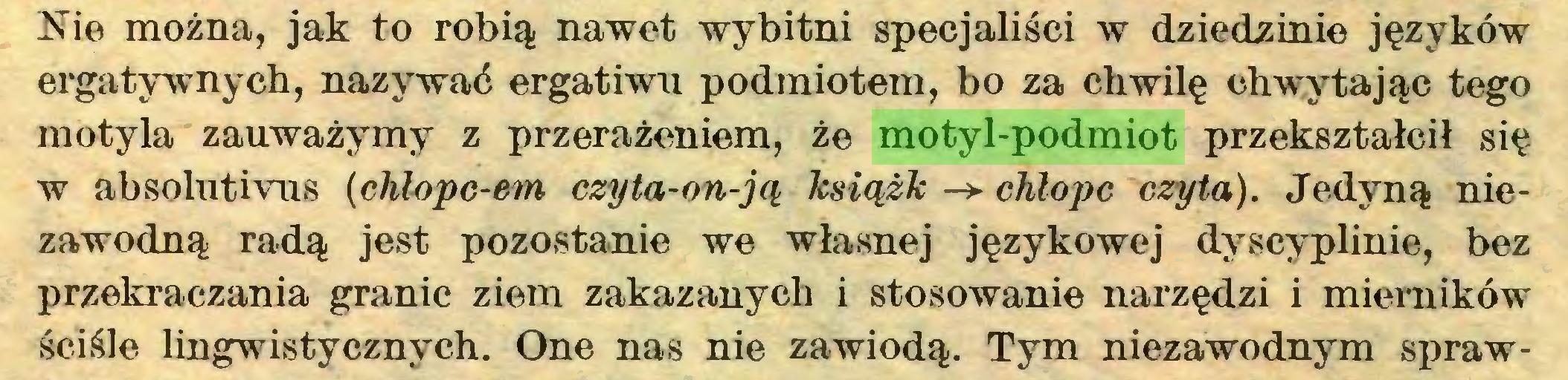 (...) Nie można, jak to robią nawet wybitni specjaliści w dziedzinie języków ergatywnych, nazywać ergatiwu podmiotem, bo za chwilę chwytając tego motyla zauważymy z przerażeniem, że motyl-podmiot przekształcił się w absolutivus (chlopc-em czyta-on-ją książk -> chłopc czyta). Jedyną niezawodną radą jest pozostanie we własnej językowej dyscyplinie, bez przekraczania granic ziem zakazanych i stosowanie narzędzi i mierników ściśle lingwistycznych. One nas nie zawiodą. Tym niezawodnym spraw...