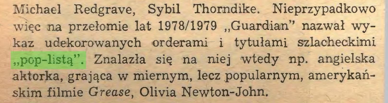 """(...) Michael Redgrave, Sybil Thorndike. Nieprzypadkowo więc na przełomie lat 1978/1979 """"Guardian"""" nazwał wykaz udekorowanych orderami i tytułami szlacheckimi """"pop-listą"""". Znalazła się na niej wtedy np. angielska aktorka, grająca w miernym, lecz popularnym, amerykańskim filmie Grease, Olivia Newton-John..."""