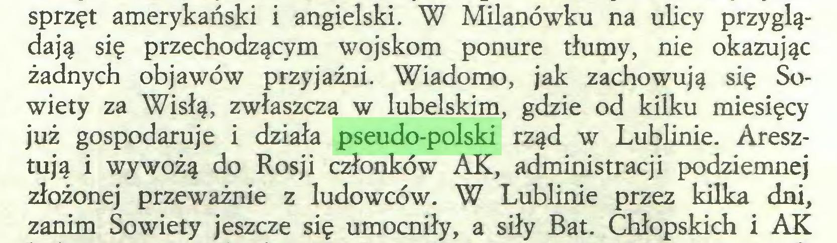 (...) sprzęt amerykański i angielski. W Milanówku na ulicy przyglądają się przechodzącym wojskom ponure tłumy, nie okazując żadnych objawów przyjaźni. Wiadomo, jak zachowują się Sowiety za Wisłą, zwłaszcza w lubelskim, gdzie od kilku miesięcy już gospodaruje i działa pseudo-polski rząd w Lublinie. Aresztują i wywożą do Rosji członków AK, administracji podziemnej złożonej przeważnie z ludowców. W Lublinie przez kilka dni, zanim Sowiety jeszcze się umocniły, a siły Bat. Chłopskich i AK...