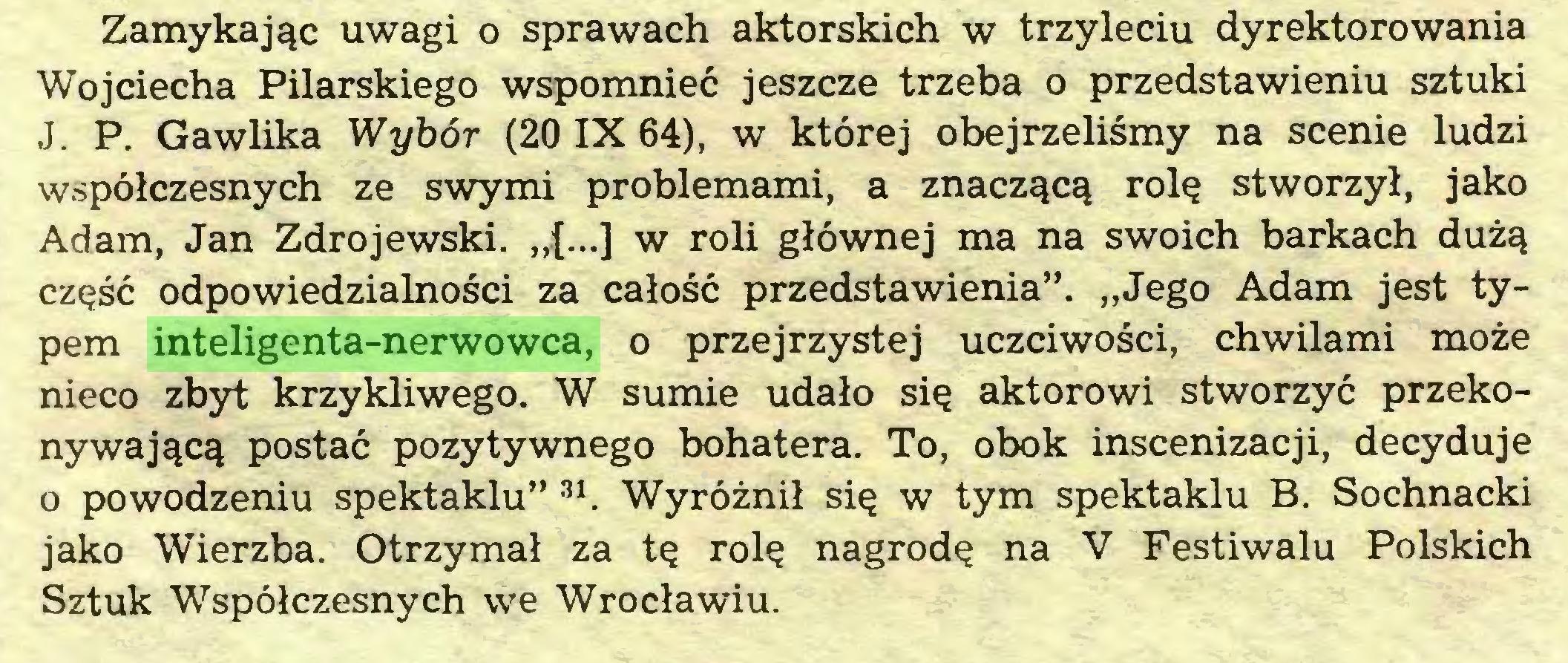 """(...) Zamykając uwagi o sprawach aktorskich w trzyleciu dyrektorowania Wojciecha Pilarskiego wspomnieć jeszcze trzeba o przedstawieniu sztuki J. P. Gawlika Wybór (20 IX 64), w której obejrzeliśmy na scenie ludzi współczesnych ze swymi problemami, a znaczącą rolę stworzył, jako Adam, Jan Zdrojewski. """"{...] w roli głównej ma na swoich barkach dużą część odpowiedzialności za całość przedstawienia"""". """"Jego Adam jest typem inteligenta-nerwowca, o przejrzystej uczciwości, chwilami może nieco zbyt krzykliwego. W sumie udało się aktorowi stworzyć przekonywającą postać pozytywnego bohatera. To, obok inscenizacji, decyduje o powodzeniu spektaklu"""" 31. Wyróżnił się w tym spektaklu B. Sochnacki jako Wierzba. Otrzymał za tę rolę nagrodę na V Festiwalu Polskich Sztuk Współczesnych we Wrocławiu..."""
