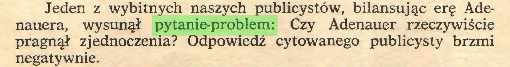 (...) Jeden z wybitnych naszych publicystów, bilansując erę Adenauera, wysunął pytanie-problem: Czy Adenauer rzeczywiście pragnął zjednoczenia? Odpowiedź cytowanego publicysty brzmi negatywnie...