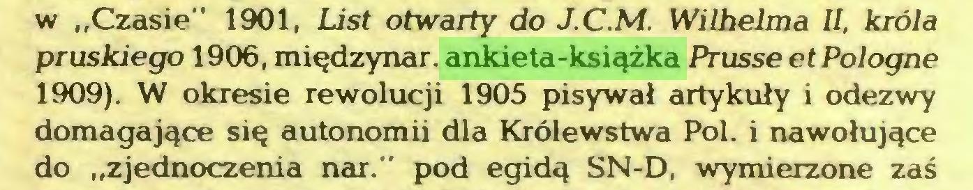 """(...) w """"Czasie"""" 1901, List otwarty do J.C.M. Wilhelma II, króla pruskiego 1906, międzynar. ankieta-książka Prusse et Pologne 1909). W okresie rewolucji 1905 pisywał artykuły i odezwy domagające się autonomii dla Królewstwa Pol. i nawołujące do """"zjednoczenia nar."""" pod egidą SN-D, wymierzone zaś..."""