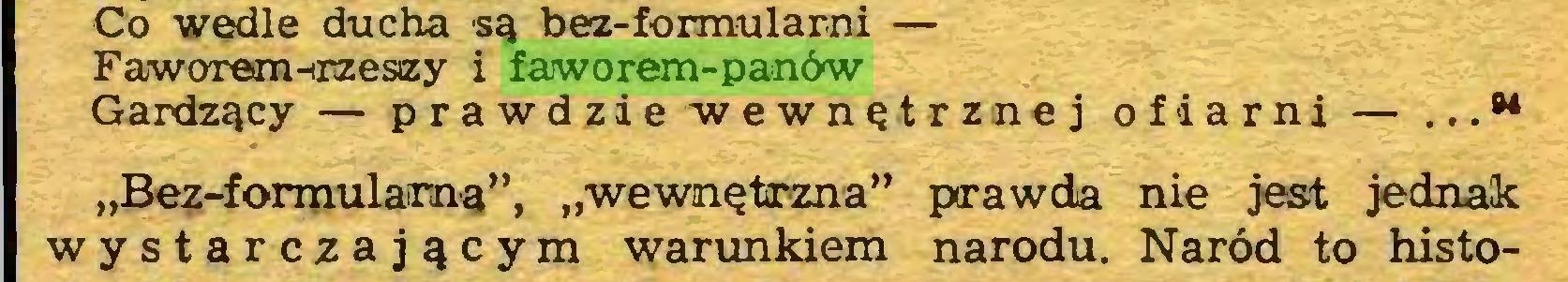 """(...) Co wedle ducha są bez-formularni — Fa/worem-rzeszy i faworem-panów Gardzący — prawdzie wewnętrznej ofiarni — ... •* """"Bez-formulama"""", """"wewnętrzna"""" prawda nie jest jednak wystarczającym warunkiem narodu. Naród to histo..."""