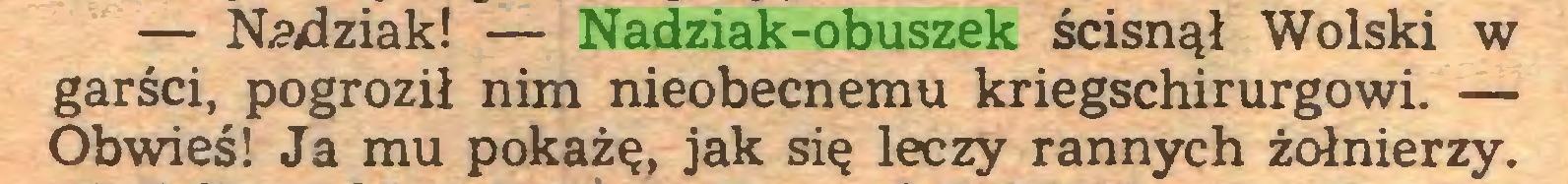 (...) — Nadziak! — Nadziak-obuszek ścisnął Wolski w garści, pogroził nim nieobecnemu kriegschirurgowi. — Obwieś! Ja mu pokażę, jak się leczy rannych żołnierzy...