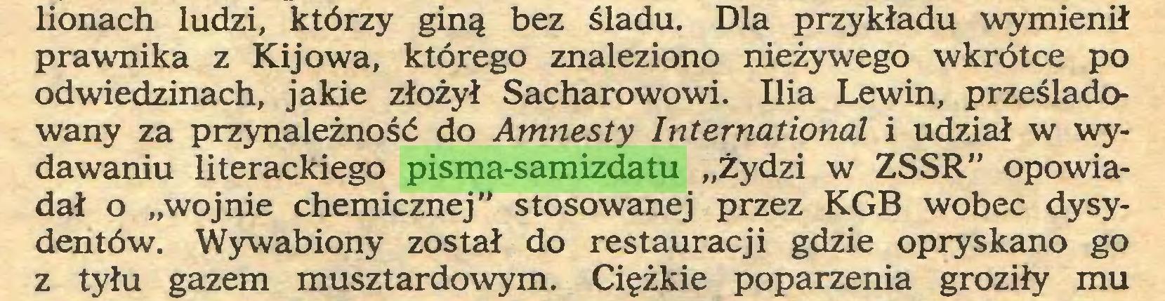 """(...) lionach ludzi, którzy giną bez śladu. Dla przykładu wymienił prawnika z Kijowa, którego znaleziono nieżywego wkrótce po odwiedzinach, jakie złożył Sacharowowi. Ilia Lewin, prześladowany za przynależność do Amnesty International i udział w wydawaniu literackiego pisma-samizdatu """"żydzi w ZSSR"""" opowiadał o """"wojnie chemicznej"""" stosowanej przez KGB wobec dysydentów. Wywabiony został do restauracji gdzie opryskano go z tyłu gazem musztardowym. Ciężkie poparzenia groziły mu..."""