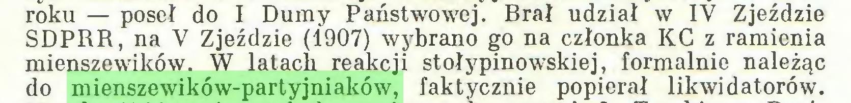 (...) roku — poseł do I Dumy Państwowej. Brał udział w IV Zjeździe SDPRR, na V Zjeździe (1907) wybrano go na członka KC z ramienia mienszewików. W latach reakcji stołypinowskiej, formalnie należąc do mienszewików-partyjniaków, faktycznie popierał likwidatorów...
