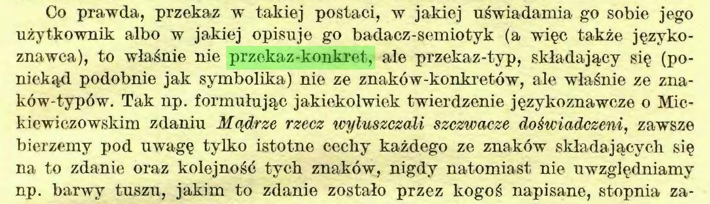 (...) Co prawda, przekaz w takiej postaci, w jakiej uświadamia go sobie jego użytkownik albo w jakiej opisuje go badacz-semiotyk (a więc także językoznawca), to właśnie nie przekaz-konkret, ale przekaz-typ, składający się (poniekąd podobnie jak symbolika) nie ze znaków-konkretów, ale właśnie ze znaków-typów. Tak np. formułując jakiekolwiek twierdzenie językoznawcze o Mickiewiczowskim zdaniu Mądrze rzecz wyluszczali szczioacze doświadczeni, zawsze bierzemy pod uwagę tylko istotne cechy każdego ze znaków składających się na to zdanie oraz kolejność tych znaków, nigdy natomiast nie uwzględniamy np. barwy tuszu, jakim to zdanie zostało przez kogoś napisane, stopnia za...