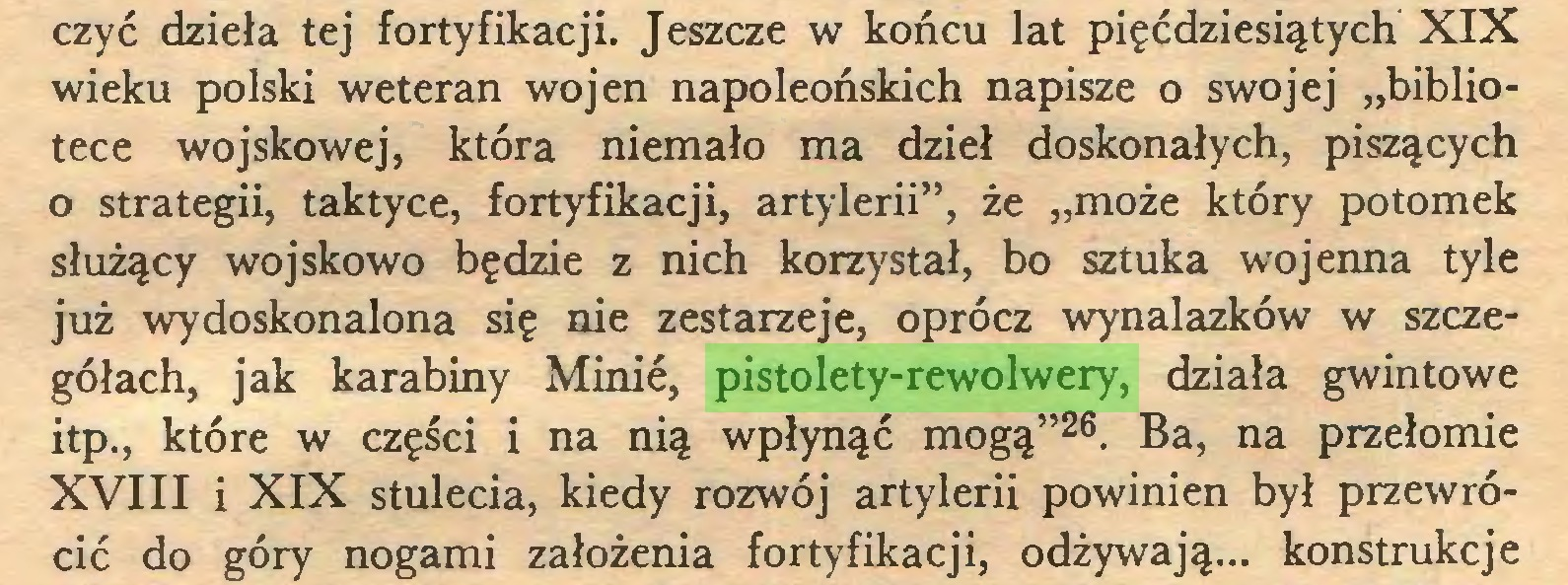 """(...) czyć dzieła tej fortyfikacji. Jeszcze w końcu lat pięćdziesiątych XIX wieku polski weteran wojen napoleońskich napisze o swojej """"bibliotece wojskowej, która niemało ma dzieł doskonałych, piszących o strategii, taktyce, fortyfikacji, artylerii"""", że """"może który potomek służący wojskowo będzie z nich korzystał, bo sztuka wojenna tyle już wydoskonalona się nie zestarzeje, oprócz wynalazków w szczegółach, jak karabiny Minie, pistolety-rewolwery, działa gwintowe itp., które w części i na nią wpłynąć mogą""""26. Ba, na przełomie XVIII i XIX stulecia, kiedy rozwój artylerii powinien był przewrócić do góry nogami założenia fortyfikacji, odżywają... konstrukcje..."""