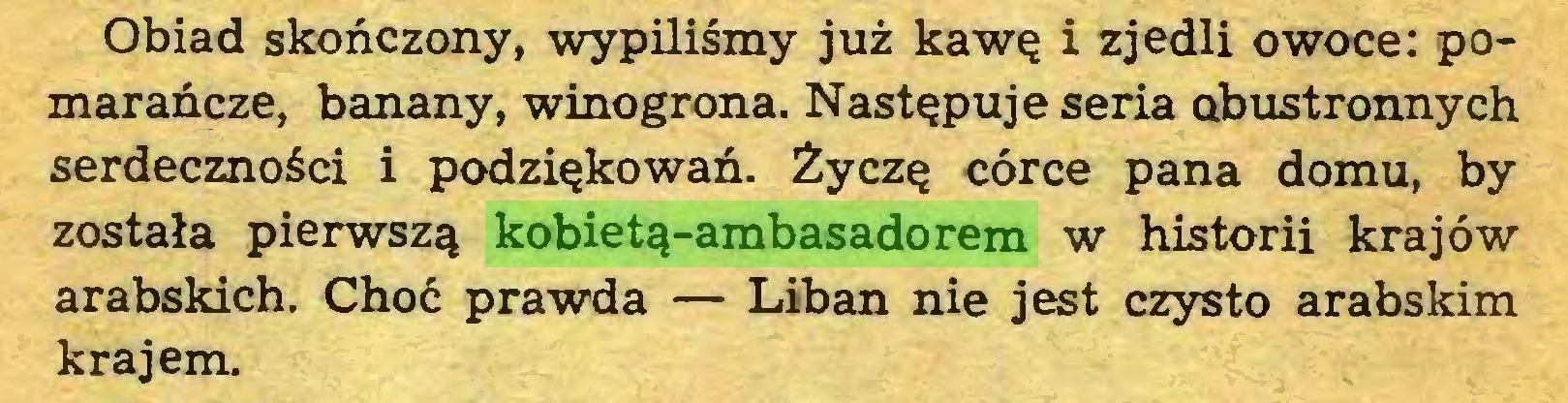 (...) Obiad skończony, wypiliśmy już kawę i zjedli owoce: pomarańcze, banany, winogrona. Następuje seria obustronnych serdeczności i podziękowań. Życzę córce pana domu, by została pierwszą kobietą-ambasadorem w historii krajów arabskich. Choć prawda — Liban nie jest czysto arabskim krajem...