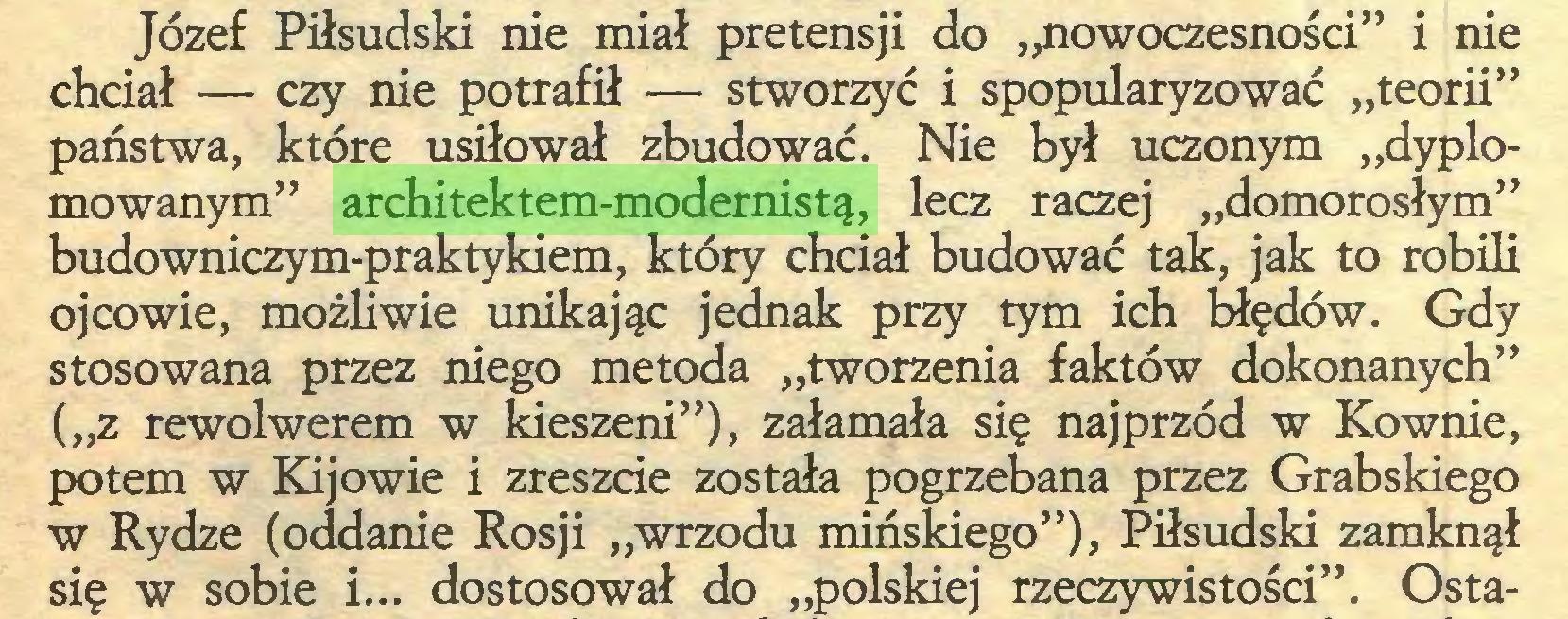 """(...) Józef Piłsudski nie miał pretensji do """"nowoczesności"""" i nie chciał — czy nie potrafił — stworzyć i spopularyzować """"teorii"""" państwa, które usiłował zbudować. Nie był uczonym """"dyplomowanym"""" architektem-modernistą, lecz raczej """"domorosłym"""" budowniczym-praktykiem, który chciał budować tak, jak to robili ojcowie, możliwie unikając jednak przy tym ich błędów. Gdy stosowana przez niego metoda """"tworzenia faktów dokonanych"""" (""""z rewolwerem w kieszeni""""), załamała się najprzód w Kownie, potem w Kijowie i zreszcie została pogrzebana przez Grabskiego w Rydze (oddanie Rosji """"wrzodu mińskiego""""), Piłsudski zamknął się w sobie i... dostosował do """"polskiej rzeczywistości"""". Osta..."""