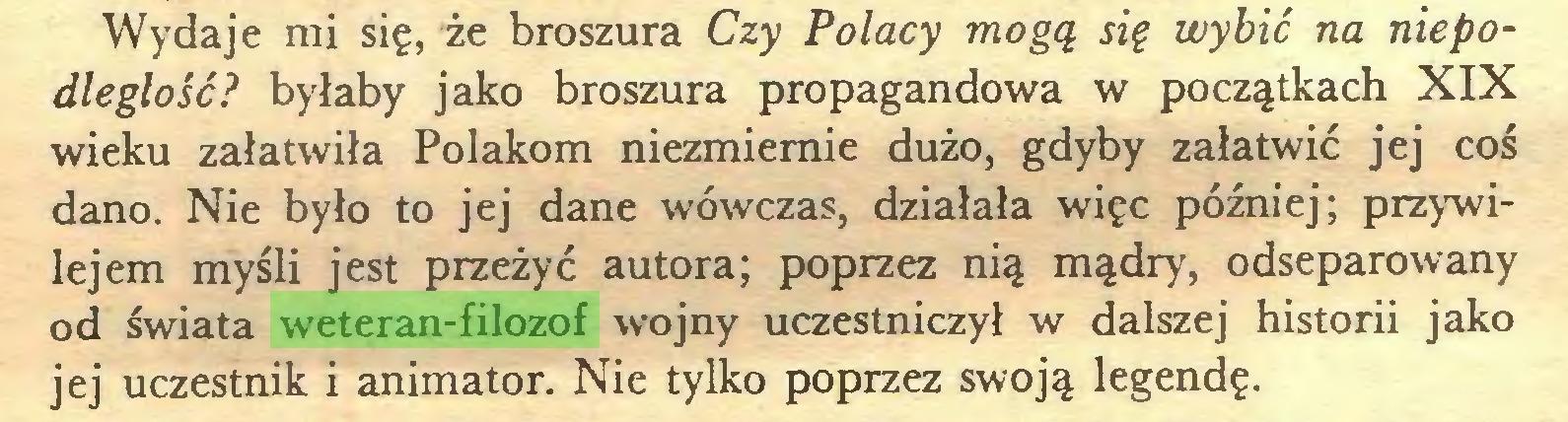 (...) Wydaje mi się, że broszura Czy Polacy mogą się wybić na niepodległość? byłaby jako broszura propagandowa w początkach XIX wieku załatwiła Polakom niezmiernie dużo, gdyby załatwić jej coś dano. Nie było to jej dane wówczas, działała więc później; przywilejem myśli jest przeżyć autora; poprzez nią mądry, odseparowany od świata weteran-filozof wojny uczestniczył w dalszej historii jako jej uczestnik i animator. Nie tylko poprzez swoją legendę...