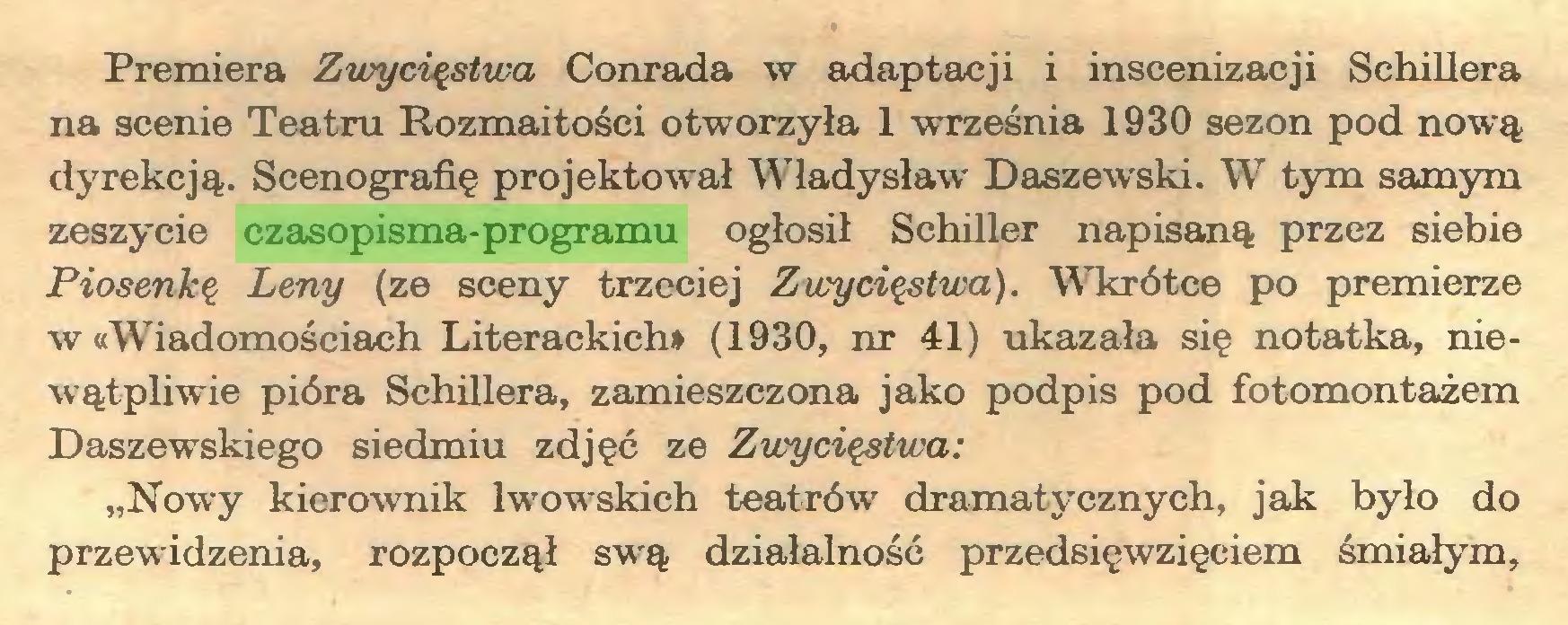 """(...) Premiera Zwycięstwa Conrada w adaptacji i inscenizacji Schillera na scenie Teatru Rozmaitości otworzyła 1 września 1930 sezon pod nową dyrekcją. Scenografię projektował Władysław Daszewski. W tym samym zeszycie czasopisma-programu ogłosił Schiller napisaną przez siebie Piosenkę Leny (ze sceny trzeciej Zwycięstwa). Wkrótce po premierze w «Wiadomościach Literackich* (1930, nr 41) ukazała się notatka, niewątpliwie pióra Schillera, zamieszczona jako podpis pod fotomontażem Daszewskiego siedmiu zdjęć ze Zwycięstwa: """"Nowy kierownik lwowskich teatrów dramatycznych, jak było do przewidzenia, rozpoczął swą działalność przedsięwzięciem śmiałym,..."""
