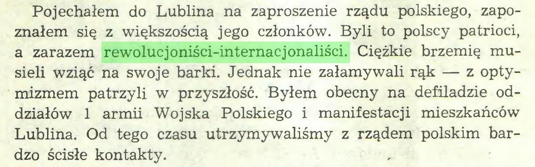(...) Pojechałem do Lublina na zaproszenie rządu polskiego, zapoznałem się z większością jego członków. Byli to polscy patrioci, a zarazem rewolucjoniści-internacjonaliści. Ciężkie brzemię musieli wziąć na swoje barki. Jednak nie załamywali rąk — z optymizmem patrzyli w przyszłość. Byłem obecny na defiladzie oddziałów 1 armii Wojska Polskiego i manifestacji mieszkańców Lublina. Od tego czasu utrzymywaliśmy z rządem polskim bardzo ścisłe kontakty...
