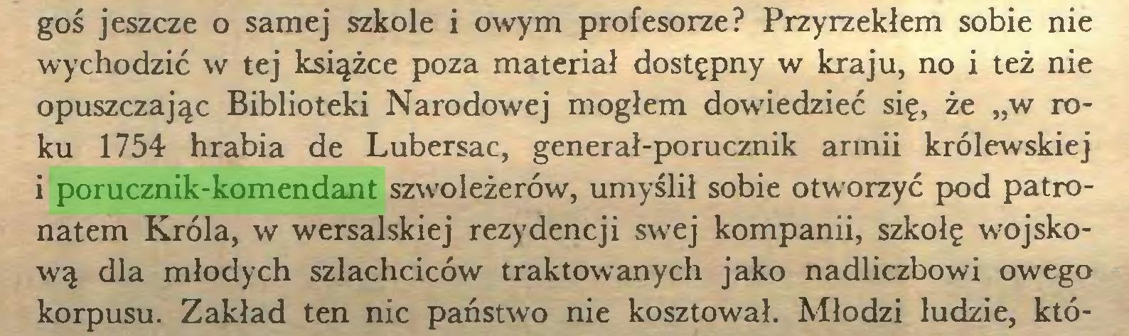 """(...) goś jeszcze o samej szkole i owym profesorze? Przyrzekłem sobie nie wychodzić w tej książce poza materiał dostępny w kraju, no i też nie opuszczając Biblioteki Narodowej mogłem dowiedzieć się, że """"w roku 1754 hrabia de Lubersac, generał-porucznik armii królewskiej i porucznik-komendant szwoleżerów, umyślił sobie otworzyć pod patronatem Króla, w wersalskiej rezydencji swej kompanii, szkołę wojskową dla młodych szlachciców traktowanych jako nadliczbowi owego korpusu. Zakład ten nic państwo nie kosztował. Młodzi ludzie, któ..."""
