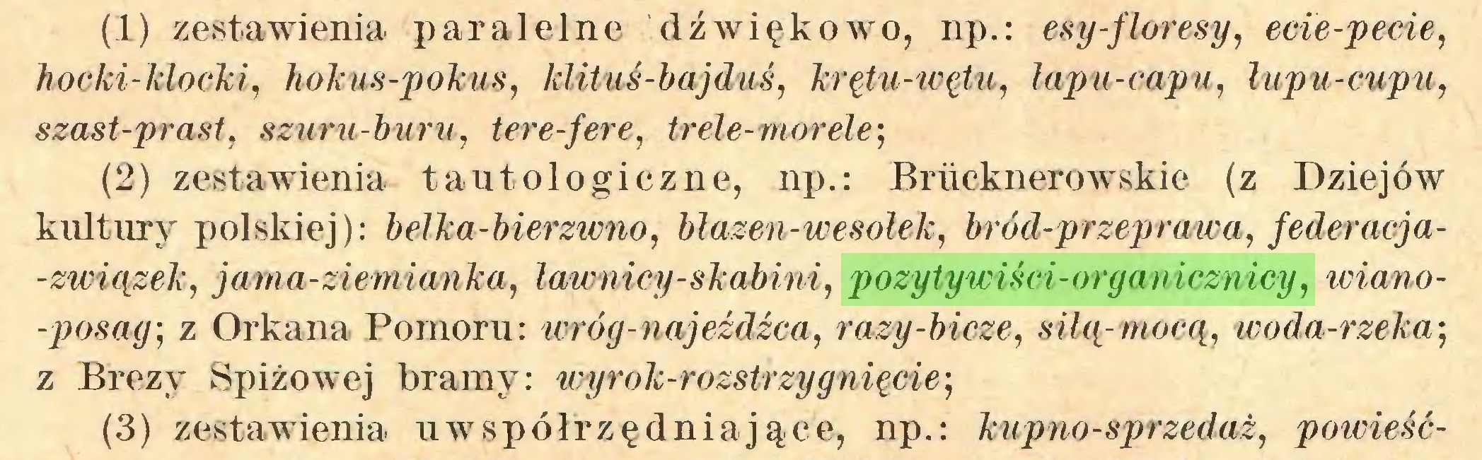 (...) (1) zestawienia paralelne dźwiękowo, np.: esy-floresy, ecie-pecie, hocki-klocki, hokus-pokus, klituś-bajduś, krętu-wętu, lapu-capu, łupu-cupu, szast-prast, szuru-buru, tere-fere, trele-mor ele-, (2) zestawienia tautologiczne, np.: Brńcknerowskie (z Dziejów kultury polskiej): belka-bierzwno, blazen-wesolek, bród-przeprawa, federacja-związek, jaína-ziemianka, ławnicy-skabini, pozytywiści-organicznicy, wiano-posag-, z Orkana Pomoru: wróg-najeźdźca, razy-bicze, silą-mocą, woda-rzeka; z Brezy Spiżowej bramy: wyrok-rozstrzygniecie-, (3) zestawienia uwspółrzędniające, np.: kupno-sprzedaż, powieść...