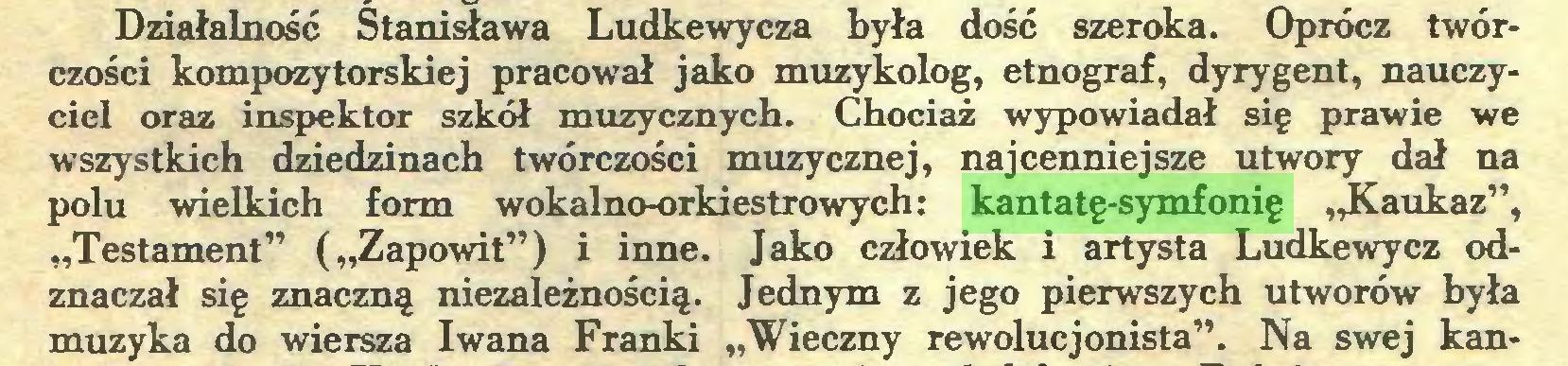 """(...) Działalność Stanisława Ludkewycza była dość szeroka. Oprócz twórczości kompozytorskiej pracował jako muzykolog, etnograf, dyrygent, nauczyciel oraz inspektor szkół muzycznych. Chociaż wypowiadał się prawie we wszystkich dziedzinach twórczości muzycznej, najcenniejsze utwory dał na polu wielkich form wokalno-orkiestrowych: kantatę-symfonię """"Kaukaz"""", """"Testament"""" (""""Zapowit"""") i inne. Jako człowiek i artysta Ludkewycz odznaczał się znaczną niezależnością. Jednym z jego pierwszych utworów była muzyka do wiersza Iwana Franki """"Wieczny rewolucjonista"""". Na swej kan..."""