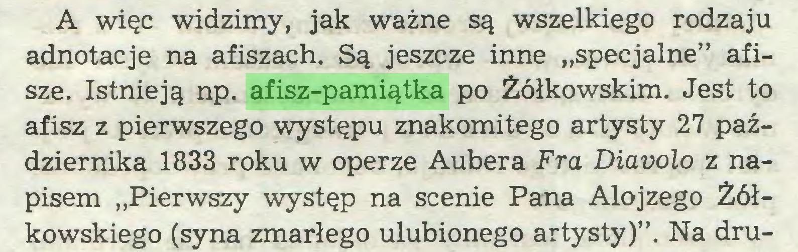 """(...) A więc widzimy, jak ważne są wszelkiego rodzaju adnotacje na afiszach. Są jeszcze inne """"specjalne"""" afisze. Istnieją np. afisz-pamiątka po Żółkowskim. Jest to afisz z pierwszego występu znakomitego artysty 27 października 1833 roku w operze Aubera Fra Diavolo z napisem """"Pierwszy występ na scenie Pana Alojzego Żółkowskiego (syna zmarłego ulubionego artysty)"""". Na dru..."""