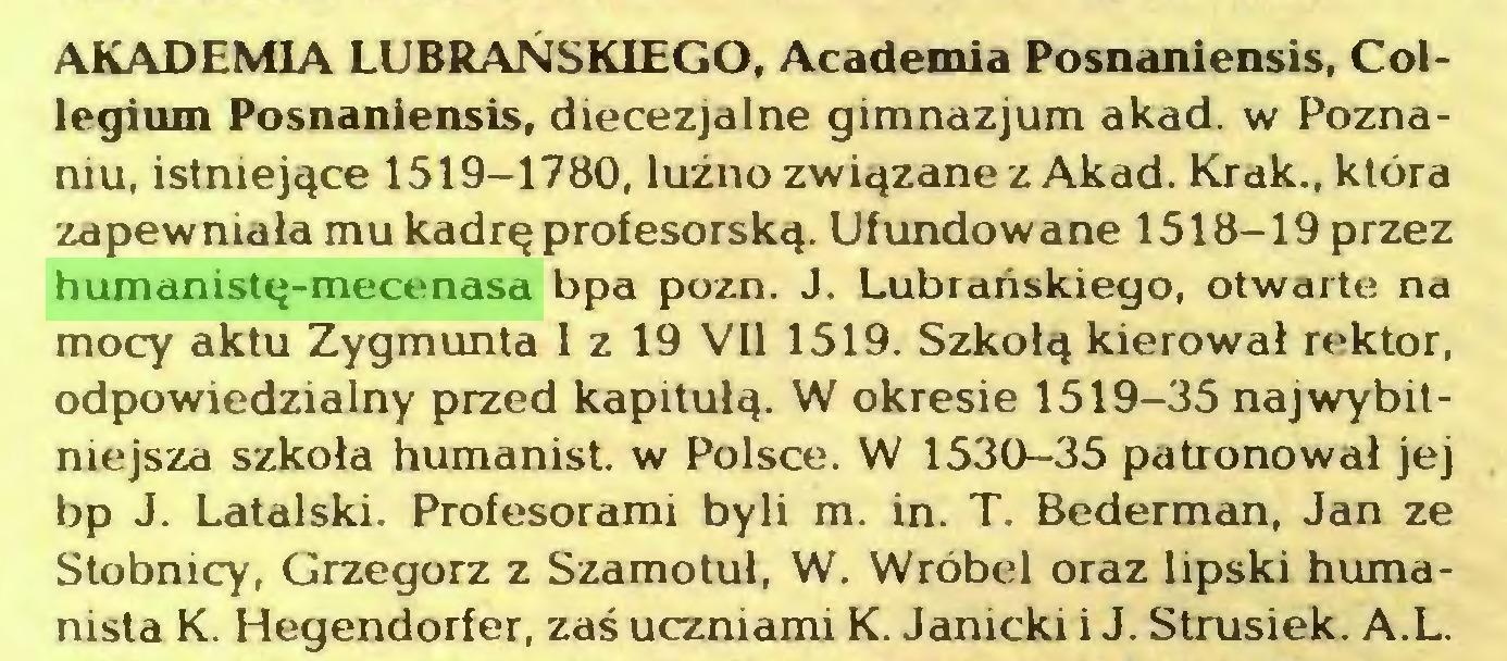 (...) AKADEMIA LUBRANSK1EGO, Academia Posnaniensis, Collegium Posnaniensis, diecezjalne gimnazjum akad. w Poznaniu, istniejące 1519-1780, luźno związane z Akad. Krak., która zapewniała mu kadrę profesorską. Ufundowane 1518-19 przez humanistę-mecenasa bpa pozn. J. Lubrańskiego, otwarte na mocy aktu Zygmunta I z 19 VII 1519. Szkołą kierował rektor, odpowiedzialny przed kapitułą. W okresie 1519-35 najwybitniejsza szkoła humanist. w Polsce. W 1530-35 patronował jej bp J. Latalski. Profesorami byli m. in. T. Bederman, Jan ze Stobnicy, Grzegorz z Szamotuł, W. Wróbel oraz lipski humanista K. Hegendorfer, zaś uczniami K. Janicki i J. Strusiek. A.L...