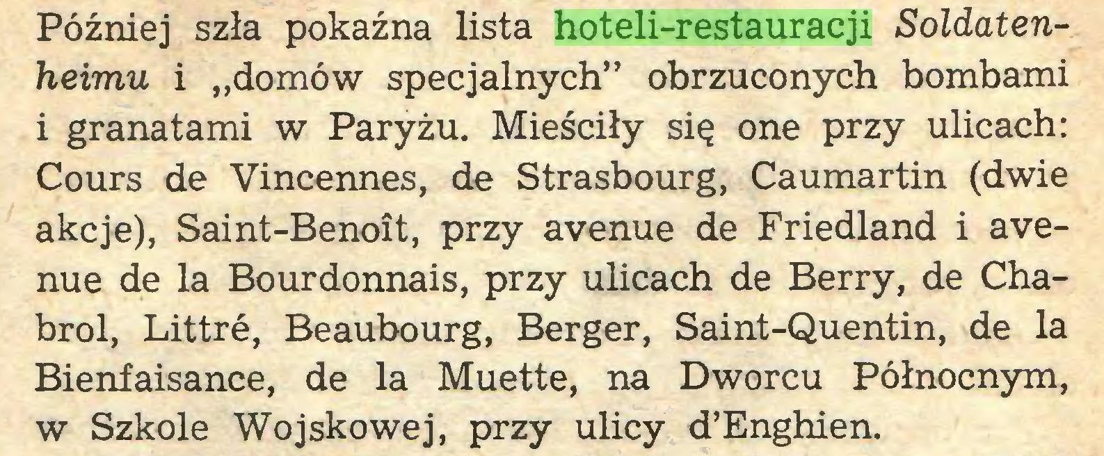"""(...) Później szła pokaźna lista hoteli-restauracji Soldatenheimu i """"domów specjalnych"""" obrzuconych bombami i granatami w Paryżu. Mieściły się one przy ulicach: Cours de Vincennes, de Strasbourg, Caumartin (dwie akcje), Saint-Benoît, przy avenue de Friedland i avenue de la Bourdonnais, przy ulicach de Berry, de Chabrol, Littré, Beaubourg, Berger, Saint-Quentin, de la Bienfaisance, de la Muette, na Dworcu Północnym, w Szkole Wojskowej, przy ulicy d'Enghien..."""