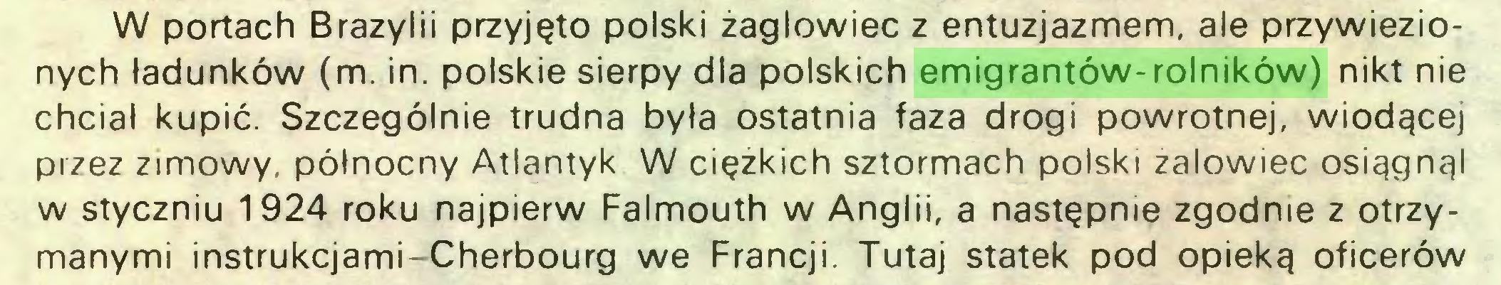 (...) W portach Brazylii przyjęto polski żaglowiec z entuzjazmem, ale przywiezionych ładunków (m. in. polskie sierpy dla polskich emigrantów-rolników) nikt nie chciał kupić. Szczególnie trudna była ostatnia faza drogi powrotnej, wiodącej przez zimowy, północny Atlantyk W ciężkich sztormach polski zalowiec osiągnął w styczniu 1924 roku najpierw Falmouth w Anglii, a następnie zgodnie z otrzymanymi instrukcjami-Cherbourg we Francji. Tutaj statek pod opieką oficerów...