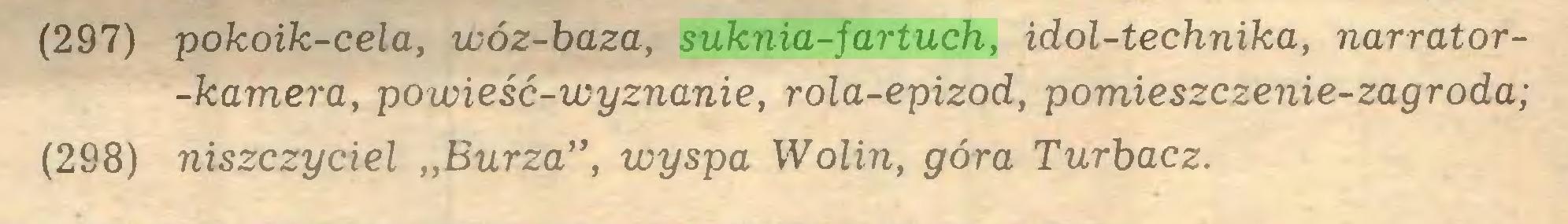 """(...) (297) pokoik-cela, wóz-baza, suknia-fartuch, idol-technika, narrator-kamera, powieść-wyznanie, rola-epizod, pomieszczenie-zagroda; (298) niszczyciel """"Burza"""", wyspa Wolin, góra Turbacz..."""