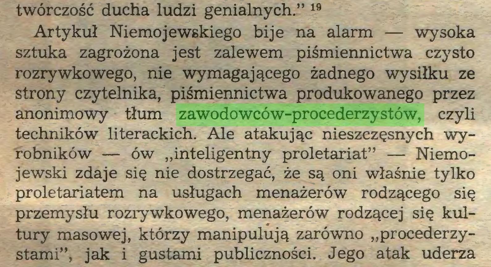 """(...) twórczość ducha ludzi genialnych."""" 19 Artykuł Niemojewskiego bije na alarm — wysoka sztuka zagrożona jest zalewem piśmiennictwa czysto rozrywkowego, nie wymagającego żadnego wysiłku ze strony czytelnika, piśmiennictwa produkowanego przez anonimowy tłum zawodowców-procederzystów, czyli techników literackich. Ale atakując nieszczęsnych wyrobników — ów """"inteligentny proletariat"""" — Niemojewski zdaje się nie dostrzegać, że są oni właśnie tylko proletariatem na usługach menażerów rodzącego się przemysłu rozrywkowego, menażerów rodzącej się kultury masowej, którzy manipulują zarówno """"procederzystami"""", jak i gustami publiczności. Jego atak uderza..."""