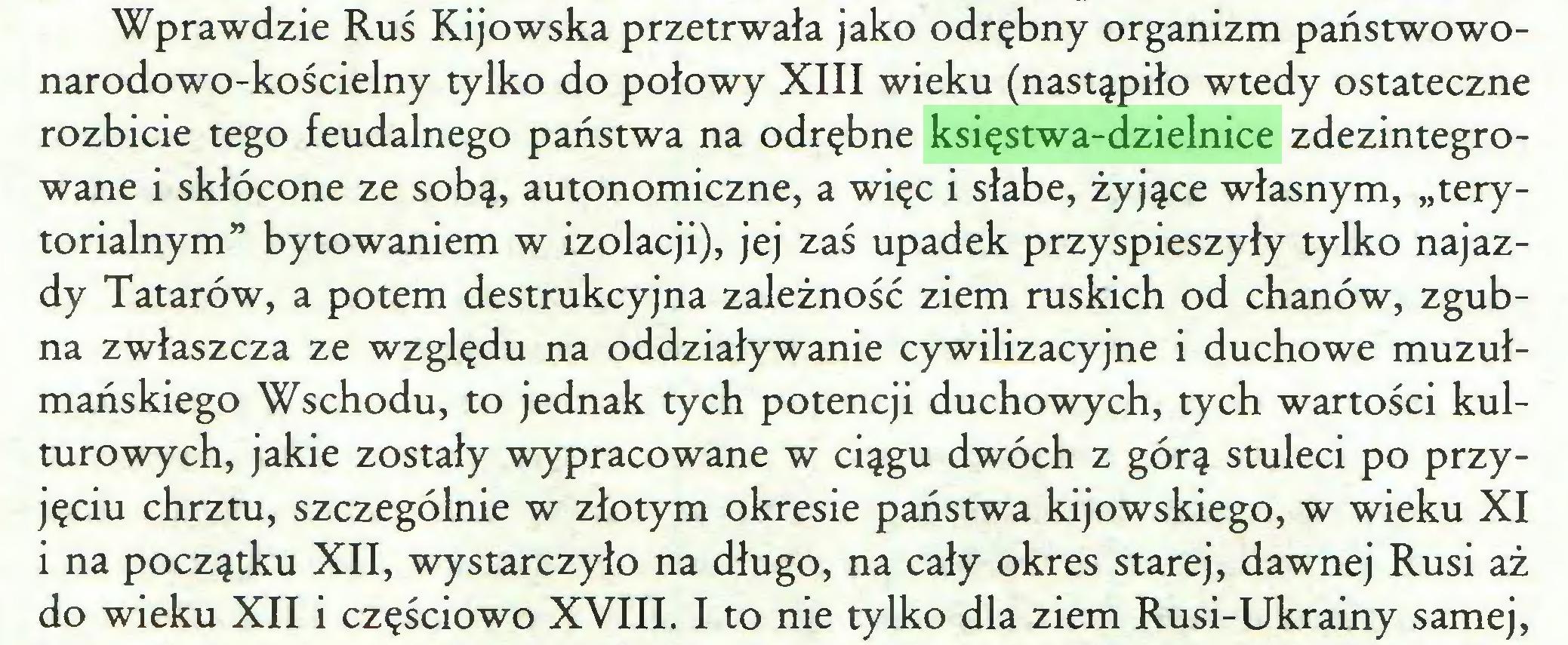 """(...) Wprawdzie Ruś Kijowska przetrwała jako odrębny organizm państwowonarodowo-kościelny tylko do połowy XIII wieku (nastąpiło wtedy ostateczne rozbicie tego feudalnego państwa na odrębne księstwa-dzielnice zdezintegrowane i skłócone ze sobą, autonomiczne, a więc i słabe, żyjące własnym, """"terytorialnym"""" bytowaniem w izolacji), jej zaś upadek przyspieszyły tylko najazdy Tatarów, a potem destrukcyjna zależność ziem ruskich od chanów, zgubna zwłaszcza ze względu na oddziaływanie cywilizacyjne i duchowe muzułmańskiego Wschodu, to jednak tych potencji duchowych, tych wartości kulturowych, jakie zostały wypracowane w ciągu dwóch z górą stuleci po przyjęciu chrztu, szczególnie w złotym okresie państwa kijowskiego, w wieku XI i na początku XII, wystarczyło na długo, na cały okres starej, dawnej Rusi aż do wieku XII i częściowo XVIII. I to nie tylko dla ziem Rusi-Ukrainy samej,..."""