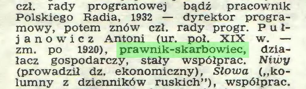 """(...) czł. rady programowej bądź pracownik Polskiego Radia, 1932 — dyrektor programowy, potem znów czł. rady progr. P u 1janowicz Antoni (ur. poł. XIX w. — zm. po 1920), prawnik-skarbowiec, działacz gospodarczy, stały współprac. Niwy (prowadził dz. ekonomiczny), Słowa (""""kolumny z dzienników ruskich""""), współprac..."""