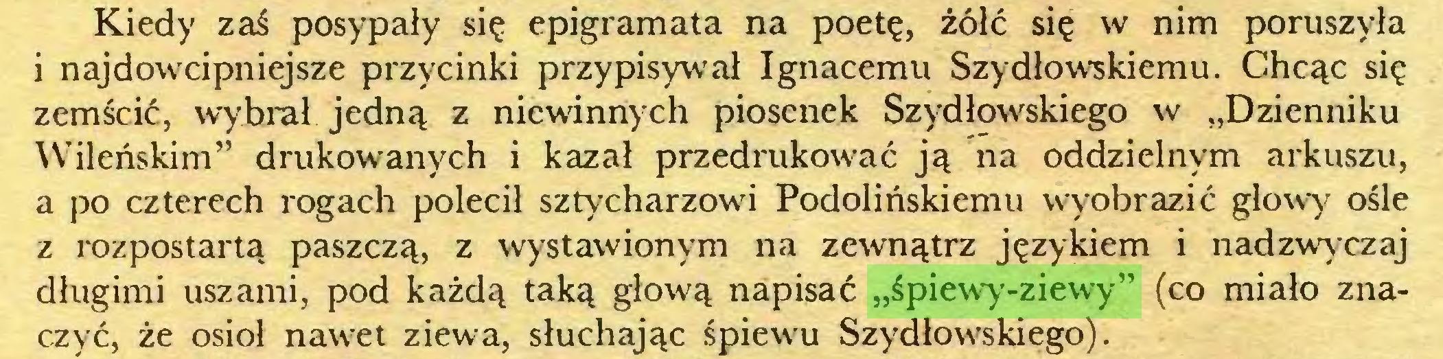 """(...) Kiedy zaś posypały się epigramata na poetę, żółć się w nim poruszyła i najdowcipniejsze przycinki przypisywał Ignacemu Szydłowskiemu. Chcąc się zemścić, wybrał jedną z niewinnych piosenek Szydłowskiego w """"Dzienniku Wileńskim"""" drukowanych i kazał przedrukować ją na oddzielnym arkuszu, a po czterech rogach polecił sztycharzowu Podolińskiemu wyobrazić głowy ośle z rozpostartą paszczą, z wystawionym na zewnątrz językiem i nadzwyczaj długimi uszami, pod każdą taką głową napisać """"śpiewy-ziewy"""" (co miało znaczyć, że osioł nawet ziewa, słuchając śpiewu Szydłowskiego)..."""