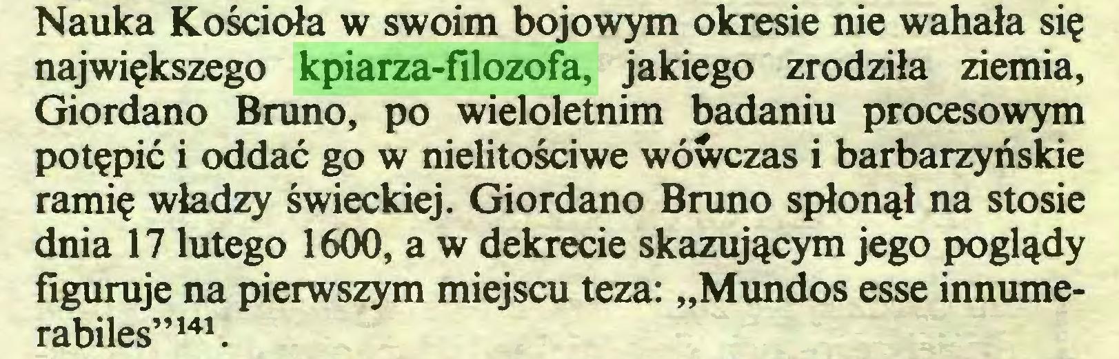 """(...) Nauka Kościoła w swoim bojowym okresie nie wahała się największego kpiarza-filozofa, jakiego zrodziła ziemia, Giordano Bruno, po wieloletnim badaniu procesowym potępić i oddać go w nielitościwe wówczas i barbarzyńskie ramię władzy świeckiej. Giordano Bruno spłonął na stosie dnia 17 lutego 1600, a w dekrecie skazującym jego poglądy figuruje na pierwszym miejscu teza: """"Mundos esse innumerabiles""""141..."""