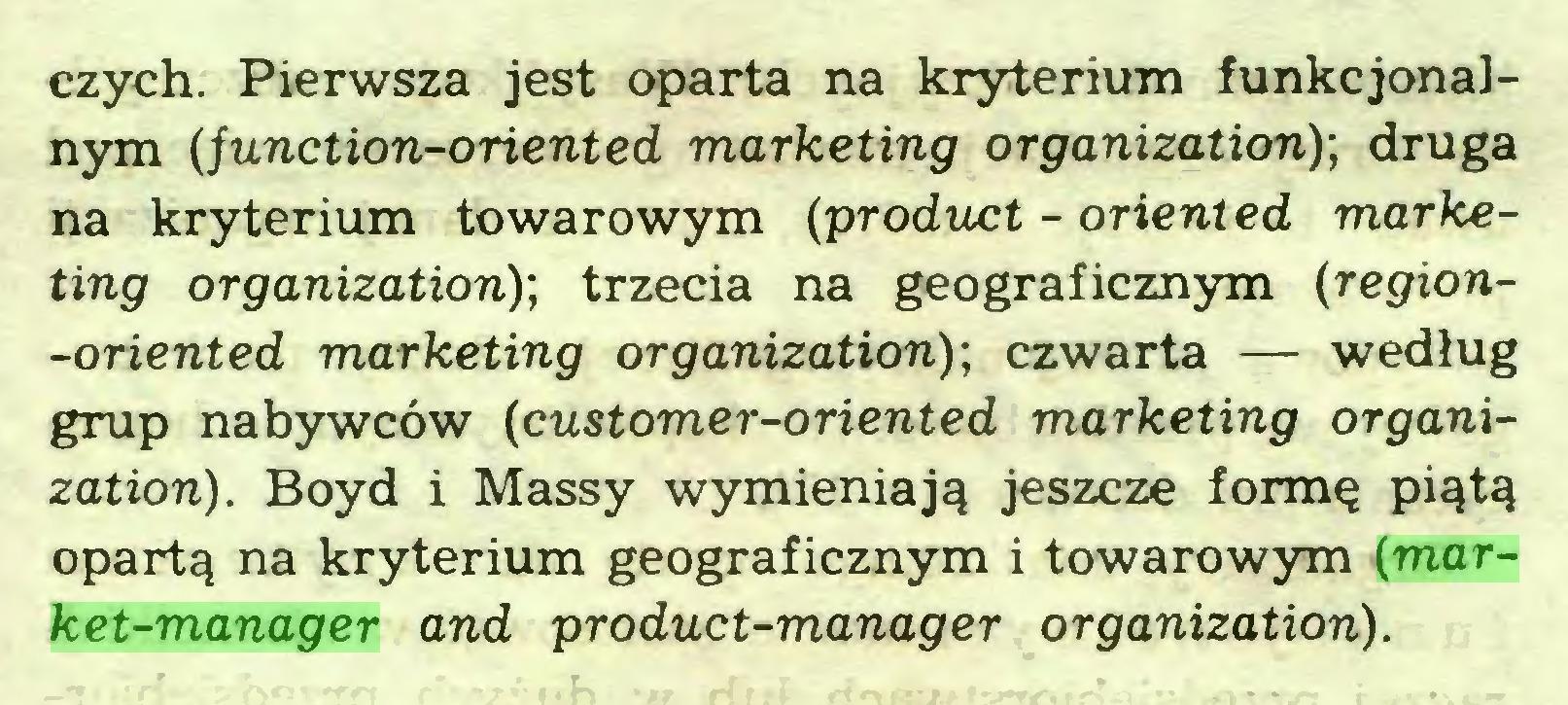 (...) czych. Pierwsza jest oparta na kryterium funkcjonalnym {junction-oriented marketing organization); druga na kryterium towarowym {product - oriented marketing organization); trzecia na geograficznym {region-oriented marketing organization)-, czwarta — według grup nabywców {customer-oriented marketing organization). Boyd i Massy wymieniają jeszcze formę piątą opartą na kryterium geograficznym i towarowym {market-manager and product-manager organization)...