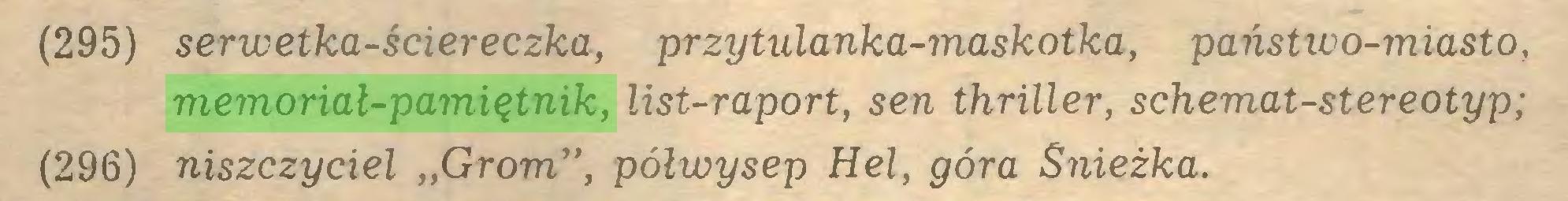 """(...) (295) serwetka-ściereczka, przytulanka-maskotka, państwo-miasto, memoriał-pamiętnik, list-raport, sen thriller, schemat-stereotyp; (296) niszczyciel """"Grom"""", półwysep Hel, góra Śnieżka..."""