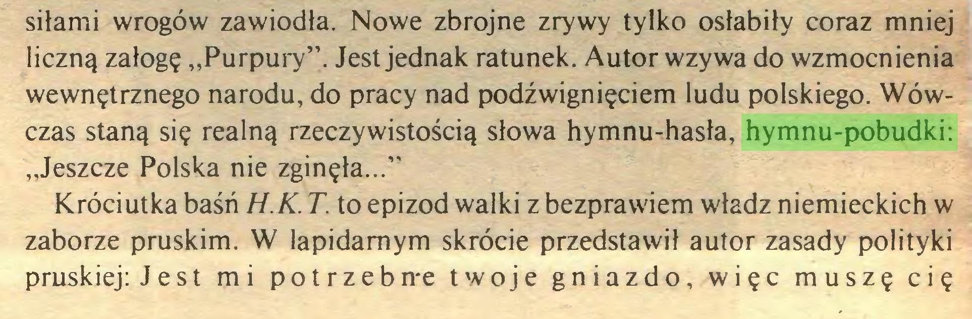"""(...) siłami wrogów zawiodła. Nowe zbrojne zrywy tylko osłabiły coraz mniej liczną załogę """"Purpury"""". Jest jednak ratunek. Autor wzywa do wzmocnienia wewnętrznego narodu, do pracy nad podźwignięciem ludu polskiego. Wówczas staną się realną rzeczywistością słowa hymnu-hasła, hymnu-pobudki: """"Jeszcze Polska nie zginęła..."""" Króciutka baśń H.K. T. to epizod walki z bezprawiem władz niemieckich w zaborze pruskim. W lapidarnym skrócie przedstawił autor zasady polityki pruskiej: J e st mi potrzeb n-e twoje gniazdo, więc muszę cię..."""