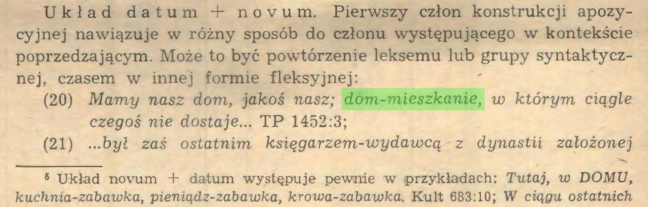 (...) Układ datum 4- novum. Pierwszy człon konstrukcji apozycyjnej nawiązuje w różny sposób do członu występującego w kontekście poprzedzającym. Może to być powtórzenie leksemu lub grupy syntaktycznej, czasem w innej formie fleksyjnej: (20) Mamy nasz dom, jakoś nasz; dom-mieszkanie, vo którym ciągle czegoś nie dostaje... TP 1452:3; (21) ...był zaś ostatnim księgarzem-wydawcą z dynastii założonej 6 Układ novum + datum występuje pewnie w przykładach: Tutaj, w DOMU, kuchnia-zabawka, pieniądz-zabawka, krowa-zabawka. Kult 683:10; W ciągu ostatnich...